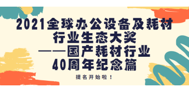 群星闪耀四十年 | 2021全球办公设备及耗材行业生态大奖——国产耗材行业40周年纪念篇评奖提名活动正式开启